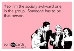 Yep, I'm the socially awkward one in the group. Someone has to be that person.