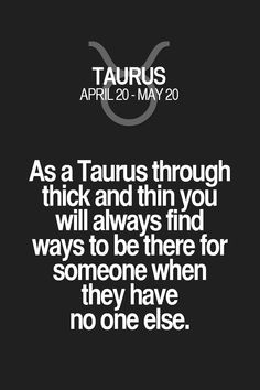 As a Taurus through thick and thin you will always find ways to be there for someone when they have no one else. Taurus | Taurus Quotes | Taurus Zodiac Signs