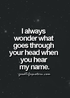 I always wonder what goes through your head when you hear my name.
