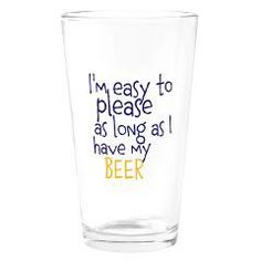 Beer Glass ~ I'm easy to please as long as I have my beer  by It's Our Shangri La