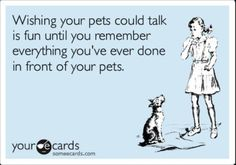 I still think it would be fun if my pets could talk though :)