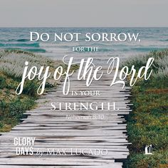 Do not sorrow, for the joy of the Lord is your strength. Nehemiah 8:10