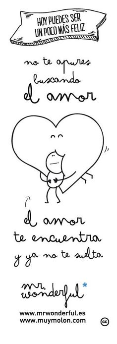 No te apures buscando el amor, el amor se encuentra y ya no se suelta^^