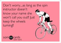 Dont worry....as long as the spin instructor doesnt know your name she wont call you out!! Just keep the wheels turning!!
