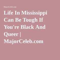 Life In Mississippi Can Be Tough If You're Black And Queer | MajorCeleb.com