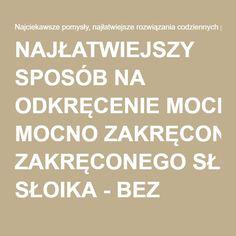 NAJŁATWIEJSZY SPOSÓB NA ODKRĘCENIE MOCNO ZAKRĘCONEGO SŁOIKA - BEZ USZKODZENIA POKRYWKI! - Pomysłodawcy.pl - Serwis bardziej kreatywny