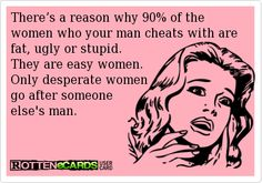 "?  Am I the only one around that sees the issue here... ""about 90% of the women your man cheats with""  as in... he's a repeat offender?? kick his lousy lowlife ass to the curb already.  Because you sure do seem like the desperate/stupid women if you keep an ass like that around!  damn!!"
