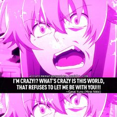 I'M CRAZY!? WHAT'S CRAZY IS THIS WORLD, THAT REFUSES TO LET ME BE WITH YOU!!! ~Gasai Yuno (Mirai Nikki)