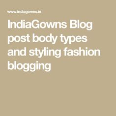 IndiaGowns Blog post body types and styling fashion blogging