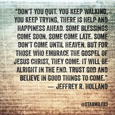 """Don't you quit. You keep walking, you keep trying, there is help and happiness ahead. Some blessings come soon. Some come late. Some don't come until heaven. But for those who embrace the gospel of Jesus Christ, they come. It will be alright in the end. Trust God and believe in Good Things to Come."" Jeffrey R. Holland"