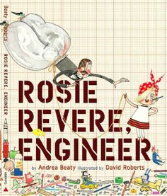 """""""Rosie Revere, Engineer,"""" written by Andrea Beaty and illustrated by David Roberts, gives a nod to the famous Rosie the Riveter and helps inspire kids to follow their passions."""