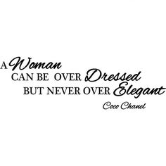 A Woman Can be Over Dressed but Never Over Elegant ~ Coco Chanel
