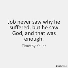Job never saw why he suffered, but he saw God, and that was enough. - Timothy Keller #5