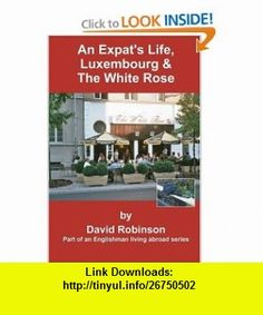 An Expats Life, Luxembourg  The White Rose Part of an Englishman Living Abroad Series (9780595314850) David Robinson , ISBN-10: 0595314856  , ISBN-13: 978-0595314850 ,  , tutorials , pdf , ebook , torrent , downloads , rapidshare , filesonic , hotfile , megaupload , fileserve