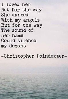 I loved her not for the way she danced with my angels, but for the way the sound of her name could silence my demons -Christopher Poindexter Great Quotes, Quotes To Live By, Me Quotes, Inspirational Quotes, Qoutes, Angel Quotes, Dark Quotes, Journey Quotes, Breakup Quotes