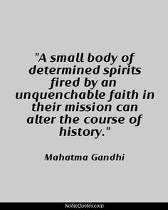 a small body of determined spirits fired by an unquenchable faith in their mission can alter the course of history Mahatma Gandhi