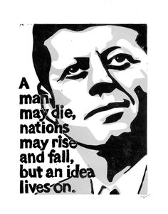 """A man may die, nations may rise and fall, but an idea lives on."" - John F. Kennedy"