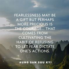 """""""Fearlessness may be a gift but perhaps more precious is the courage ... that comes from cultivating the habit of refusing to let fear dictate ones actions."""" — Aung San Suu Kyi"""