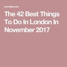 The 42 Best Things To Do In London In November 2017