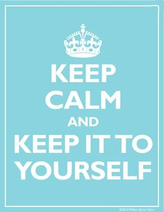 Keep Calm and Keep it to yourself