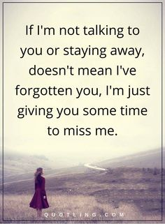 Miss You Quotes | If I'm not talking to you or staying away, doesn't mean I've forgotten you, I'm just giving you some time to miss me.