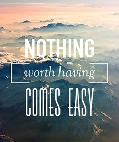"""Nothing worth having comes easy"""