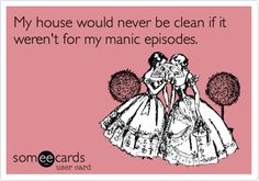 My house would never be clean if it weren't for my manic episodes.