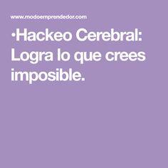 •Hackeo Cerebral: Logra lo que crees imposible.
