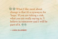 What I like most about change is that it's a synonym for 'hope.' If you are taking a risk, what you are really saying is, 'I believe in tomorrow and I will be part of it. - Linda Ellerbee