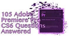 105 questions answered about Premiere Pro CS6 - Tips, Best Settings, Recommendations, FAQ