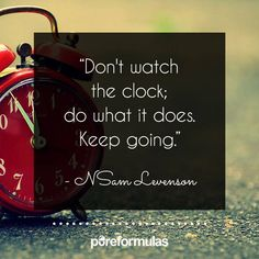 It's tough to get caught up on time, especially when we're waiting for something to happen. Well this is a great quote to remind us to just keep going.
