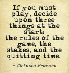 If you must play, decide upon three things at the start:  the rules of the game, the stakes, and the quitting time. Chinese Proverb, #quotes