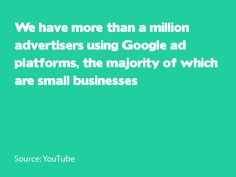 We have more than a million advertisers using Google ad platforms, the majority of which are small businesses. Source: YouTube