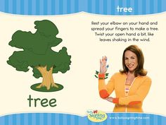 Tree: Rest your elbow on your hand and spread your fingers to make a tree.  Twist your open hand a bit.