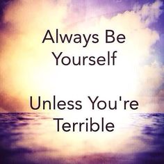 Always be yourself ...
