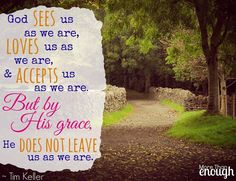 God sees us as we are, loves us as we are, and accepts us as we are. But by His grace, He does not leave us as we are. ~ Timothy Keller
