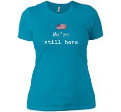 We're Still Here T-Shirt Pro Hillary Anti Trump POTUS 2016 T