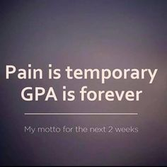 Pain is temporary, GPA is forever.