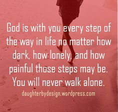 God is with you every step of the way in life no matter how dark, how lonely, and how painful those steps may be. You will never walk alone.