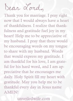 Prayer Of The Day – Gratitude In Marriage --- Dear Lord, Thank you for marriage. I pray right now that I would always have a heart of thankfulness. I realize that thankfulness and gratitude fuel joy in my heart! Help me to be appreciative of my husband. [...]… Read More Here http://unveiledwife.com/prayer-of-the-day-gratitude-in-marriage/ #marriage #love