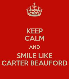 KEEP CALM AND SMILE LIKE CARTER BEAUFORD