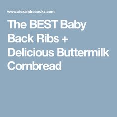 The BEST Baby Back Ribs + Delicious Buttermilk Cornbread