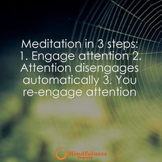 Meditation in 3 steps: 1. Engage attention 2. Attention disengages automatically 3. You re-engage attention.