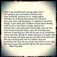 Women ~ please read!!  If only I'd followed the same, I'd have been spared numerous struggles, disappointments, devaluation, physical & emotional abuse.  A Godly man will have values in line with Christ.  He will honor you, respect you, and treat you & your children always with love.  I promise you... he will be worth the wait.