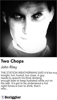 Two Chops by John Riley https://scriggler.com/detailPost/story/113091 THE STATION WEATHERMAN SAID it'd be muggy tonight, hot, humid, too close. A guy needs to quench his thirst drinking enough beer to keep hydrated while out on the lash. It's got to be understood a hot night forces a man to drink, that's wha...