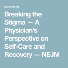Breaking the Stigma — A Physician's Perspective on Self-Care and Recovery — NEJM