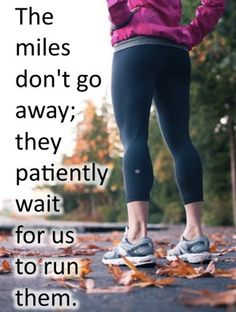 Run the miles, they aren't going anywhere and they don't run themselves!