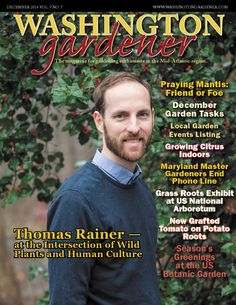 Washington Gardener Magazine December 2014 Washington Gardener is the magazine for gardening enthusiasts in the Mid-Atlantic region. This issue includes: ~ Thomas Rainer at the Intersection of Wild Plants and Human Culture ~ Praying Mantis: Friend or Foe ~ December Garden Tasks ~ Local Garden Events Listing ~ Growing Citrus Indoors ~ Grass Roots Exhibit at US National Arboretum ~ New Grafted Tomato on Potato Roots  Subscribe Today at WashingtonGardener.com