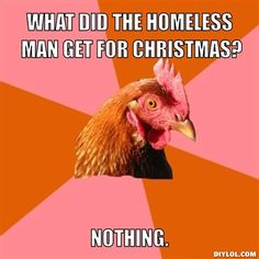 I'm sorry, but it just cracked me up unexpectedly... http://3.bp.blogspot.com/-mPHPFmJBUtQ/Tt6MUsUEimI/AAAAAAAABfg/5hzfnWLKNaM/s1600/anti-joke-chicken-meme-generator-what-did-the-homeless-man-get-for-christmas-nothing-d6d196.jpg