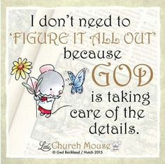 ♡♡♡ I don't need to 'Figure It All Out' because God is taking care of the details. Amen...Little Church Mouse 9 October 2015. ♡♡♡